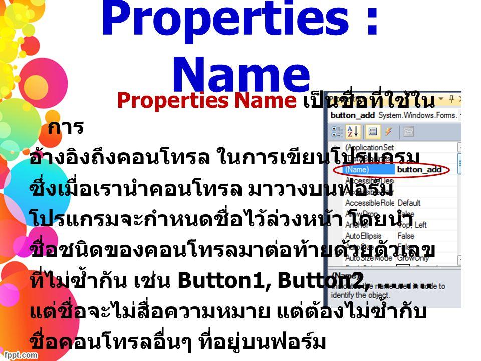 Properties : Name Properties Name เป็นชื่อที่ใช้ใน การ อ้างอิงถึงคอนโทรล ในการเขียนโปรแกรม ซึ่งเมื่อเรานำคอนโทรล มาวางบนฟอร์ม โปรแกรมจะกำหนดชื่อไว้ล่ว