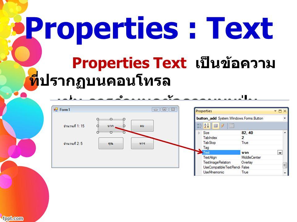 Properties : Text Properties Text เป็นข้อความ ที่ปรากฏบนคอนโทรล เช่น การกำหนดข้อความบนปุ่ม