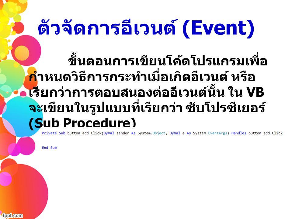 ตัวจัดการอีเวนต์ (Event) o Private Sub เป็นคีย์เวิร์ดที่เราต้องระบุเสมอเพื่อ แสดงว่าเป็นโพรซีเยอร์ o ชื่อโพรซีเยอร์ โดยจะนำ ชื่อคอนโทรล (Properties Name) มาเชื่อมต่อ เข้ากับชื่ออีเวนต์ที่เกิดขึ้น แล้วเชื่อมด้วยเครื่องหมาย _ เช่น Button1_Click o พารามิเตอร์ เป็นการรับข้อมูลเข้ามาในโพรซีเยอร์ โดยพารามิเตอร์สำหรับคอนโทรลทั่วไป คือ (ByVal sender As System.Object, ByVal e As System.EventArgs) Private Sub ชื่อโพรซีเยอร์ ( พารามิเตอร์ ) Handles ชื่อคอนโทรล.