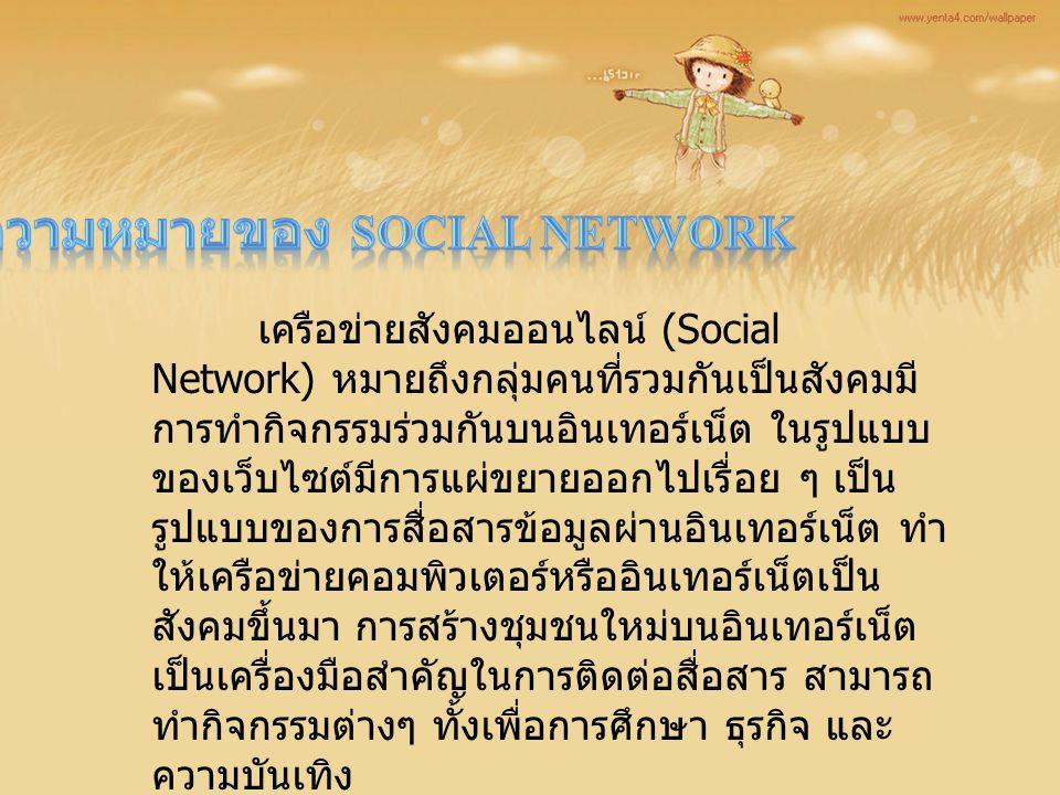 เครือข่ายสังคมออนไลน์ (Social Network) หมายถึงกลุ่มคนที่รวมกันเป็นสังคมมี การทำกิจกรรมร่วมกันบนอินเทอร์เน็ต ในรูปแบบ ของเว็บไซต์มีการแผ่ขยายออกไปเรื่อ