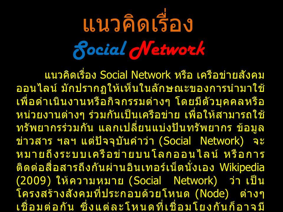 แนวคิดเรื่อง Social Network แนวคิดเรื่อง Social Network หรือ เครือข่ายสังคม ออนไลน์ มักปรากฏให้เห็นในลักษณะของการนำมาใช้ เพื่อดำเนินงานหรือกิจกรรมต่างๆ โดยมีตัวบุคคลหรือ หน่วยงานต่างๆ ร่วมกันเป็นเครือข่าย เพื่อให้สามารถใช้ ทรัพยากรร่วมกัน แลกเปลี่ยนแบ่งปันทรัพยากร ข้อมูล ข่าวสาร ฯลฯ แต่ปัจจุบันคำว่า (Social Network) จะ หมายถึงระบบเครือข่ายบนโลกออนไลน์ หรือการ ติดต่อสื่อสารถึงกันผ่านอินเทอร์เน็ตนั่งเอง Wikipedia (2009) ให้ความหมาย (Social Network) ว่า เป็น โครงสร้างสังคมที่ประกอบด้วยโหนด (Node) ต่างๆ เชื่อมต่อกัน ซึ่งแต่ละโหนดที่เชื่อมโยงกันก็อาจมี ความสัมพันธ์กับโหนดอื่นๆ ด้วย โดยอาจมีระดับของ ความสัมพันธ์กัน มีความซับซ้อน มีเป้าหมาย