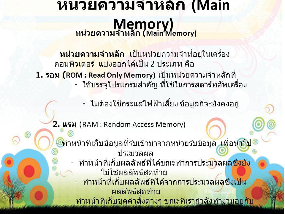 หน่วยความจำหลัก (Main Memory) หน่วยความจำหลัก เป็นหน่วยความจำที่อยู่ในเครื่อง คอมพิวเตอร์ แบ่งออกได้เป็น 2 ประเภท คือ 1.