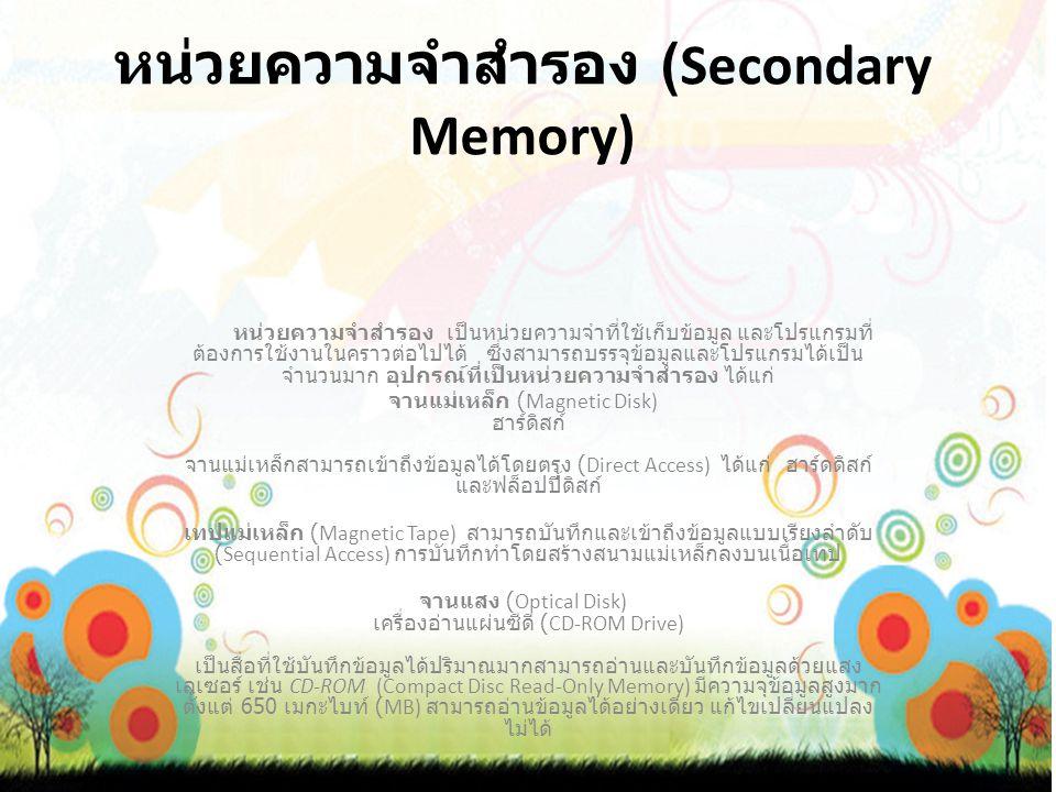หน่วยความจำสำรอง (Secondary Memory) หน่วยความจำสำรอง เป็นหน่วยความจำที่ใช้เก็บข้อมูล และโปรแกรมที่ ต้องการใช้งานในคราวต่อไปได้ ซึ่งสามารถบรรจุข้อมูลและโปรแกรมได้เป็น จำนวนมาก อุปกรณ์ที่เป็นหน่วยความจำสำรอง ได้แก่ จานแม่เหล็ก (Magnetic Disk) ฮาร์ดิสก์ จานแม่เหล็กสามารถเข้าถึงข้อมูลได้โดยตรง (Direct Access) ได้แก่ ฮาร์ดดิสก์ และฟล็อปปี้ดิสก์ เทปแม่เหล็ก (Magnetic Tape) สามารถบันทึกและเข้าถึงข้อมูลแบบเรียงลำดับ (Sequential Access) การบันทึกทำโดยสร้างสนามแม่เหล็กลงบนเนื้อเทป จานแสง (Optical Disk) เครื่องอ่านแผ่นซีดี (CD-ROM Drive) เป็นสื่อที่ใช้บันทึกข้อมูลได้ปริมาณมากสามารถอ่านและบันทึกข้อมูลด้วยแสง เลเซอร์ เช่น CD-ROM (Compact Disc Read-Only Memory) มีความจุข้อมูลสูงมาก ตั้งแต่ 650 เมกะไบท์ (MB) สามารถอ่านข้อมูลได้อย่างเดียว แก้ไขเปลี่ยนแปลง ไม่ได้