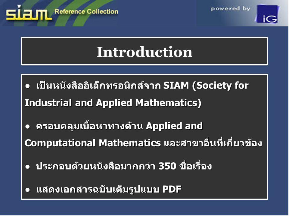 ● เป็นหนังสืออิเล็กทรอนิกส์จาก SIAM (Society for Industrial and Applied Mathematics) ● ครอบคลุมเนื้อหาทางด้าน Applied and Computational Mathematics และสาขาอื่นที่เกี่ยวข้อง ● ประกอบด้วยหนังสือมากกว่า 350 ชื่อเรื่อง ● แสดงเอกสารฉบับเต็มรูปแบบ PDF Introduction