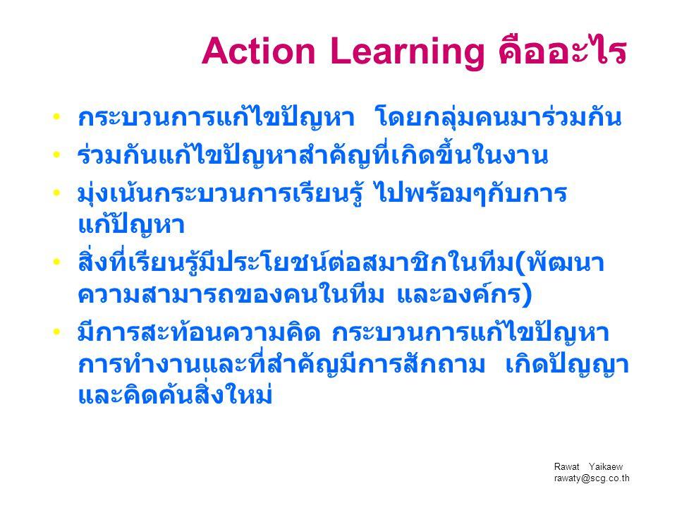 Rawat Yaikaew rawaty@scg.co.th Action Learning คืออะไร กระบวนการแก้ไขปัญหา โดยกลุ่มคนมาร่วมกัน ร่วมกันแก้ไขปัญหาสำคัญที่เกิดขึ้นในงาน มุ่งเน้นกระบวนกา