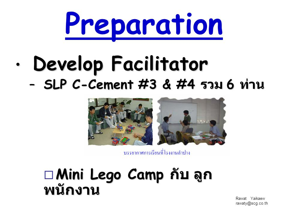 Rawat Yaikaew rawaty@scg.co.th Preparation Develop Facilitator Develop Facilitator – SLP C-Cement #3 & #4 รวม 6 ท่าน Mini Lego Camp กับ ลูก พนักงาน 