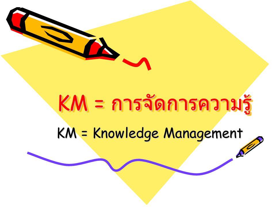 KM = การจัดการความรู้ KM = Knowledge Management
