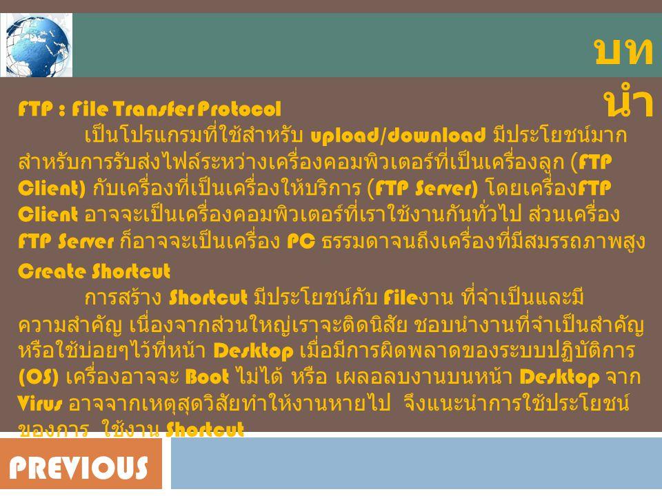 FTP : File Transfer Protocol เป็นโปรแกรมที่ใช้สำหรับ upload/download มีประโยชน์มาก สำหรับการรับส่งไฟล์ระหว่างเครื่องคอมพิวเตอร์ที่เป็นเครื่องลูก (FTP Client) กับเครื่องที่เป็นเครื่องให้บริการ (FTP Server) โดยเครื่อง FTP Client อาจจะเป็นเครื่องคอมพิวเตอร์ที่เราใช้งานกันทั่วไป ส่วนเครื่อง FTP Server ก็อาจจะเป็นเครื่อง PC ธรรมดาจนถึงเครื่องที่มีสมรรถภาพสูง Create Shortcut การสร้าง Shortcut มีประโยชน์กับ File งาน ที่จำเป็นและมี ความสำคัญ เนื่องจากส่วนใหญ่เราจะติดนิสัย ชอบนำงานที่จำเป็นสำคัญ หรือใช้บ่อยๆไว้ที่หน้า Desktop เมื่อมีการผิดพลาดของระบบปฏิบัติการ (OS) เครื่องอาจจะ Boot ไม่ได้ หรือ เผลอลบงานบนหน้า Desktop จาก Virus อาจจากเหตุสุดวิสัยทำให้งานหายไป จึงแนะนำการใช้ประโยชน์ ของการ ใช้งาน Shortcut บท นำ PREVIOUS