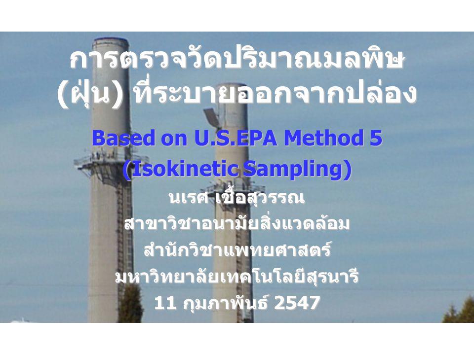 การตรวจวัดปริมาณมลพิษ (ฝุ่น) ที่ระบายออกจากปล่อง Based on U.S.EPA Method 5 (Isokinetic Sampling) นเรศ เชื้อสุวรรณ สาขาวิชาอนามัยสิ่งแวดล้อมสำนักวิชาแพทยศาสตร์มหาวิทยาลัยเทคโนโลยีสุรนารี 11 กุมภาพันธ์ 2547
