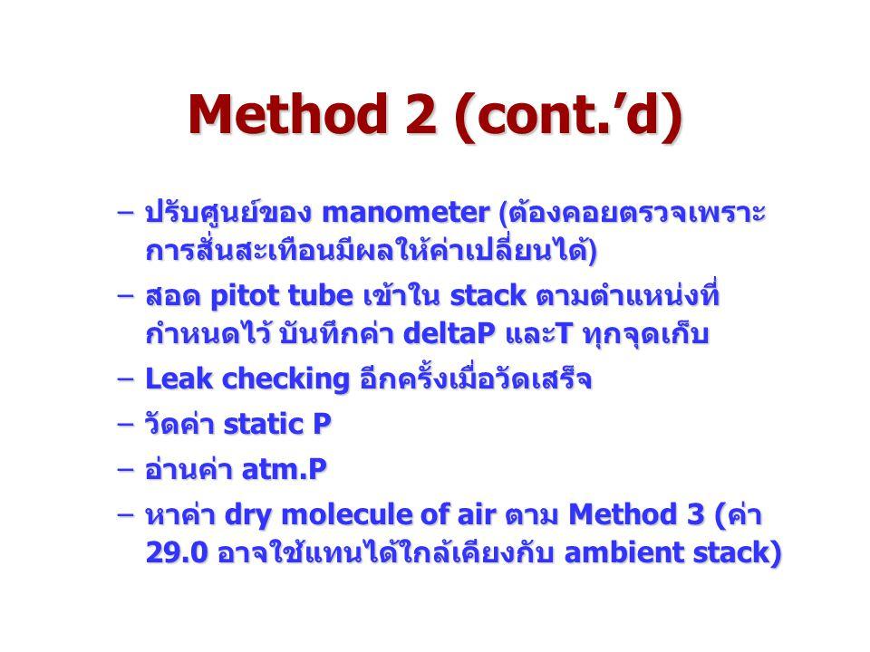 Method 2 (cont.'d) –ปรับศูนย์ของ manometer (ต้องคอยตรวจเพราะ การสั่นสะเทือนมีผลให้ค่าเปลี่ยนได้) –สอด pitot tube เข้าใน stack ตามตำแหน่งที่ กำหนดไว้ บันทึกค่า deltaP และT ทุกจุดเก็บ –Leak checking อีกครั้งเมื่อวัดเสร็จ –วัดค่า static P –อ่านค่า atm.P –หาค่า dry molecule of air ตาม Method 3 (ค่า 29.0 อาจใช้แทนได้ใกล้เคียงกับ ambient stack)