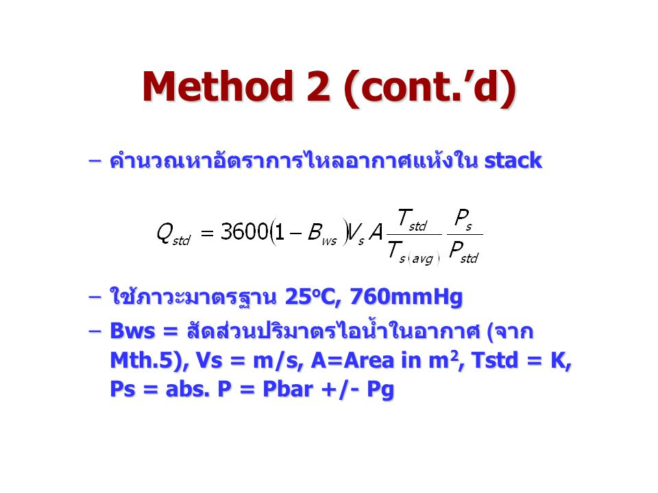 Method 2 (cont.'d) –คำนวณหาอัตราการไหลอากาศแห้งใน stack –ใช้ภาวะมาตรฐาน 25 o C, 760mmHg –Bws = สัดส่วนปริมาตรไอน้ำในอากาศ (จาก Mth.5), Vs = m/s, A=Area in m 2, Tstd = K, Ps = abs.