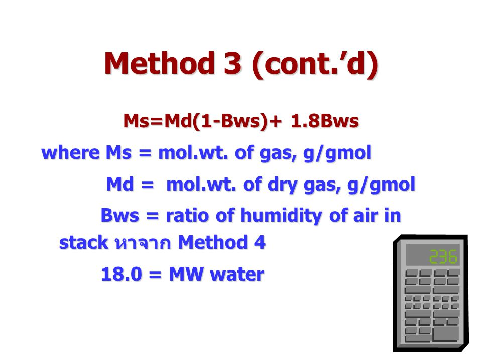 Method 3 (cont.'d) Ms=Md(1-Bws)+ 1.8Bws where Ms = mol.wt. of gas, g/gmol Md = mol.wt. of dry gas, g/gmol Md = mol.wt. of dry gas, g/gmol Bws = ratio