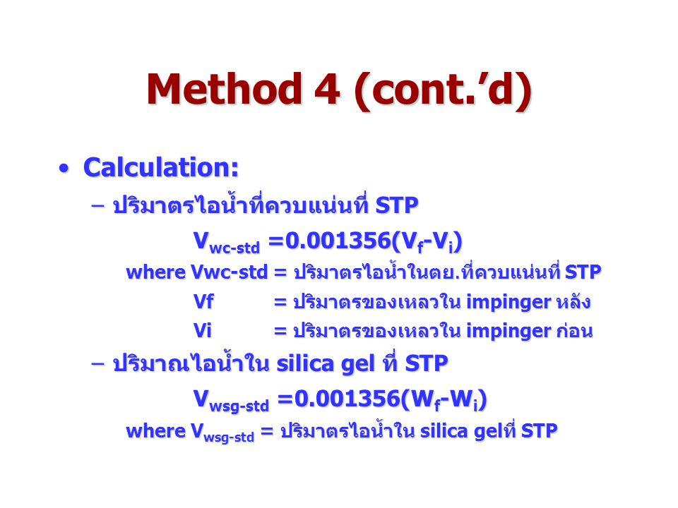 Method 4 (cont.'d) Calculation:Calculation: –ปริมาตรไอน้ำที่ควบแน่นที่ STP V wc-std =0.001356(V f -V i ) where Vwc-std = ปริมาตรไอน้ำในตย.ที่ควบแน่นที่ STP Vf = ปริมาตรของเหลวใน impinger หลัง Vi = ปริมาตรของเหลวใน impinger ก่อน –ปริมาณไอน้ำใน silica gel ที่ STP V wsg-std =0.001356(W f -W i ) where V wsg-std = ปริมาตรไอน้ำใน silica gelที่ STP