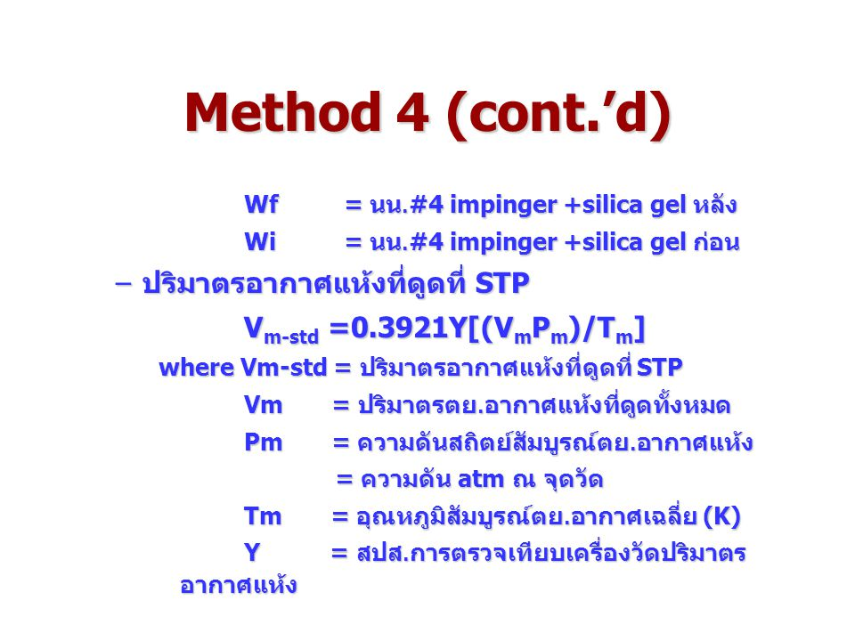 Method 4 (cont.'d) Wf = นน.#4 impinger +silica gel หลัง Wi = นน.#4 impinger +silica gel ก่อน –ปริมาตรอากาศแห้งที่ดูดที่ STP V m-std =0.3921Y[(V m P m )/T m ] where Vm-std = ปริมาตรอากาศแห้งที่ดูดที่ STP Vm = ปริมาตรตย.อากาศแห้งที่ดูดทั้งหมด Vm = ปริมาตรตย.อากาศแห้งที่ดูดทั้งหมด Pm = ความดันสถิตย์สัมบูรณ์ตย.อากาศแห้ง Pm = ความดันสถิตย์สัมบูรณ์ตย.อากาศแห้ง = ความดัน atm ณ จุดวัด = ความดัน atm ณ จุดวัด Tm = อุณหภูมิสัมบูรณ์ตย.อากาศเฉลี่ย (K) Tm = อุณหภูมิสัมบูรณ์ตย.อากาศเฉลี่ย (K) Y = สปส.การตรวจเทียบเครื่องวัดปริมาตร อากาศแห้ง Y = สปส.การตรวจเทียบเครื่องวัดปริมาตร อากาศแห้ง