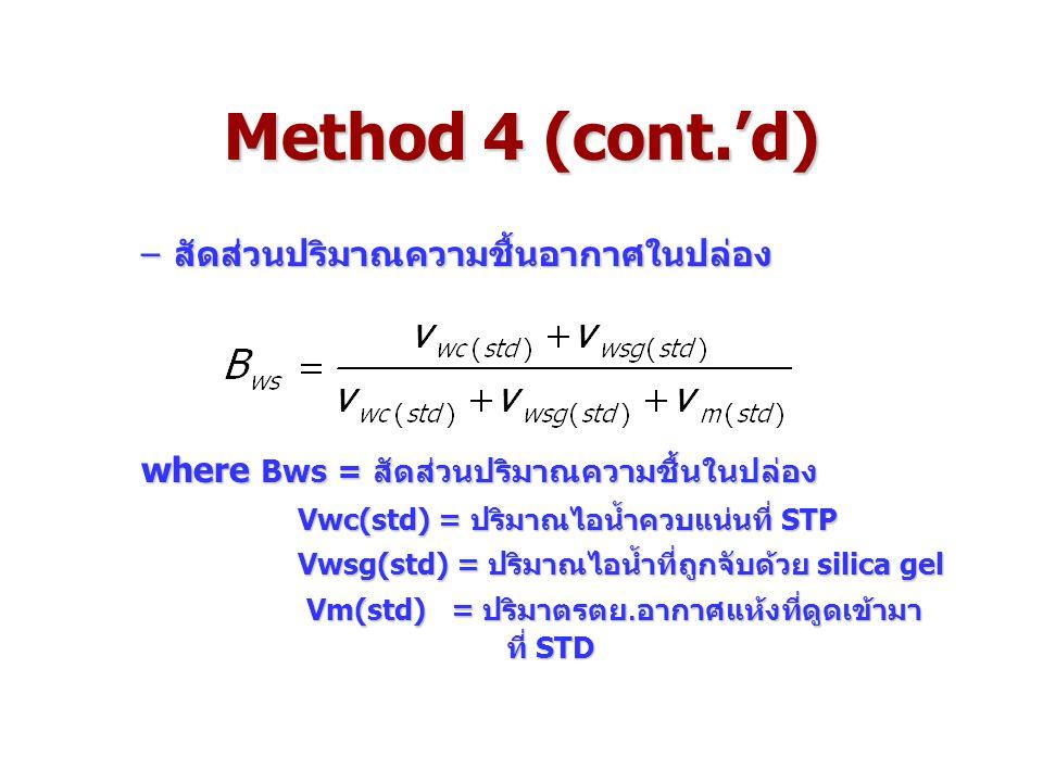 Method 4 (cont.'d) –สัดส่วนปริมาณความชื้นอากาศในปล่อง where Bws = สัดส่วนปริมาณความชื้นในปล่อง Vwc(std) = ปริมาณไอน้ำควบแน่นที่ STP Vwc(std) = ปริมาณไอน้ำควบแน่นที่ STP Vwsg(std) = ปริมาณไอน้ำที่ถูกจับด้วย silica gel Vwsg(std) = ปริมาณไอน้ำที่ถูกจับด้วย silica gel Vm(std) = ปริมาตรตย.อากาศแห้งที่ดูดเข้ามา ที่ STD Vm(std) = ปริมาตรตย.อากาศแห้งที่ดูดเข้ามา ที่ STD