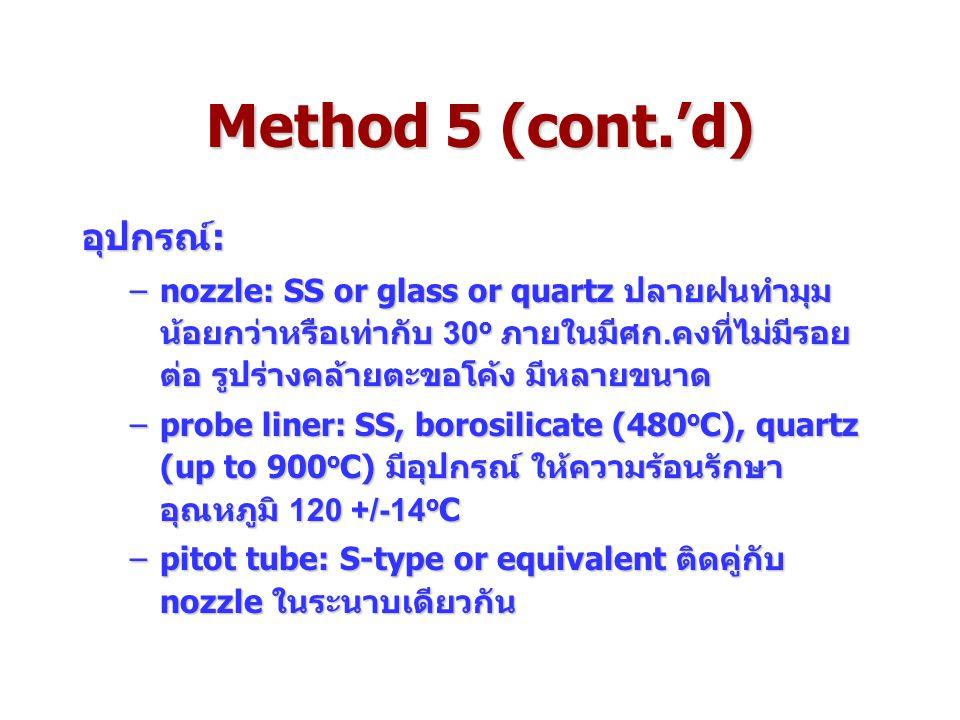 Method 5 (cont.'d) อุปกรณ์: –nozzle: SS or glass or quartz ปลายฝนทำมุม น้อยกว่าหรือเท่ากับ 30 o ภายในมีศก.คงที่ไม่มีรอย ต่อ รูปร่างคล้ายตะขอโค้ง มีหลายขนาด –probe liner: SS, borosilicate (480 o C), quartz (up to 900 o C) มีอุปกรณ์ ให้ความร้อนรักษา อุณหภูมิ 120 +/-14 o C –pitot tube: S-type or equivalent ติดคู่กับ nozzle ในระนาบเดียวกัน