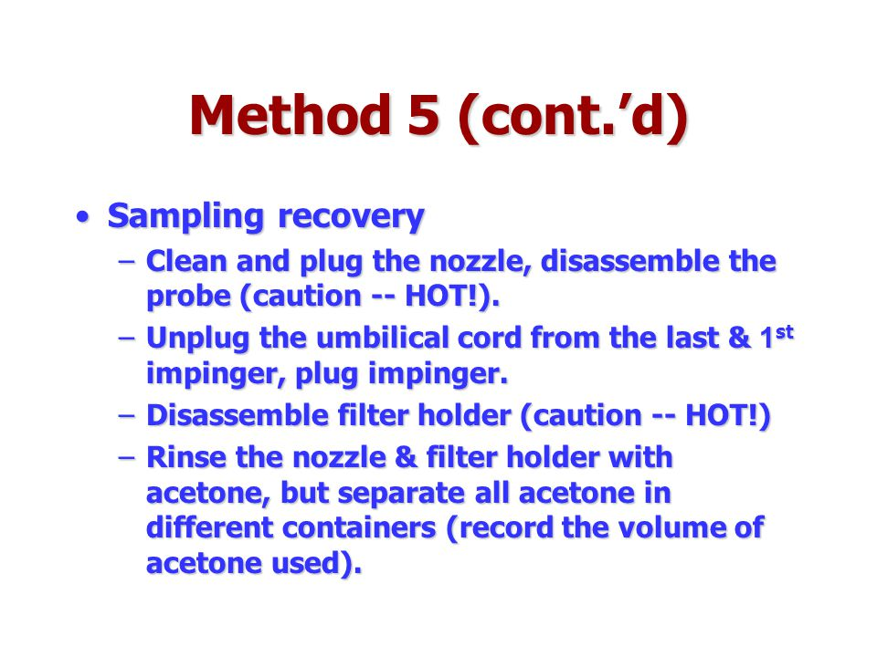 Method 5 (cont.'d) Sampling recoverySampling recovery –Clean and plug the nozzle, disassemble the probe (caution -- HOT!). –Unplug the umbilical cord