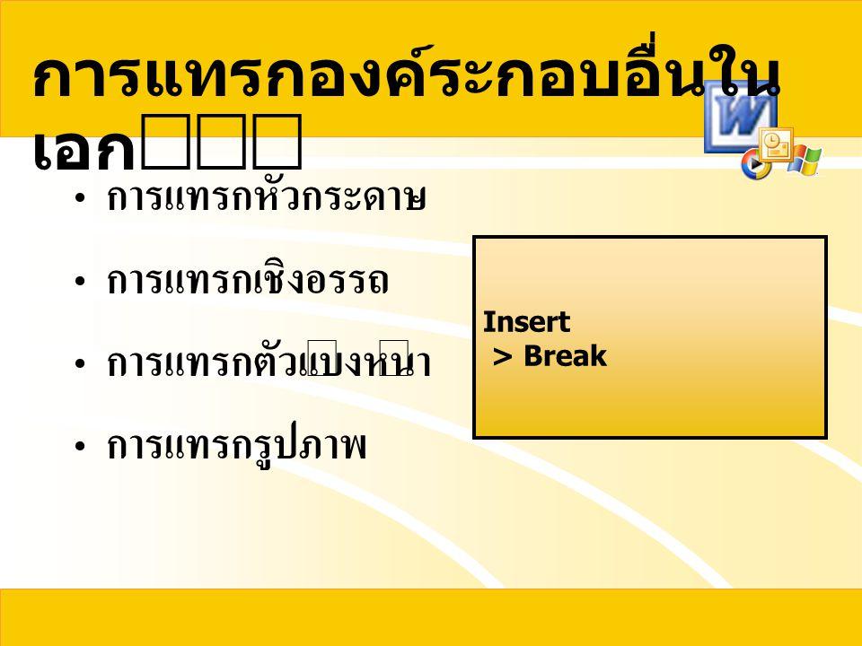 การแทรกองค์ระกอบอื่นใน เอก  การแทรกหัวกระดาษ การแทรกเชิงอรรถ การแทรกตัวแบ่งหน้า การแทรกรูปภาพ Insert > Break