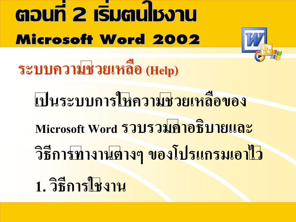 ระบบความช่วยเหลือ (Help) เป็นระบบการให้ความช่วยเหลือของ Microsoft Word รวบรวมคำอธิบายและ วิธีการทำงานต่างๆ ของโปรแกรมเอาไว้ 1. วิธีการใช้งาน
