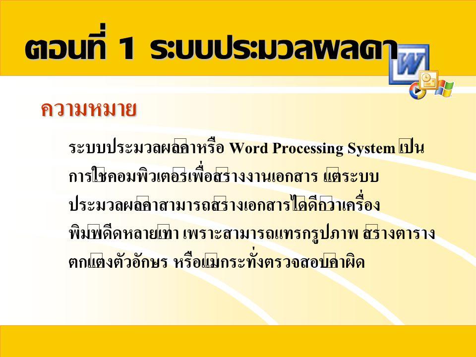 ตอนที่ 1 ระบบประมวลผลคำ ความหมาย ระบบประมวลผลคำหรือ Word Processing System เป็น การใช้คอมพิวเตอร์เพื่อสร้างงานเอกสาร แต่ระบบ ประมวลผลคำสามารถสร้างเอกส
