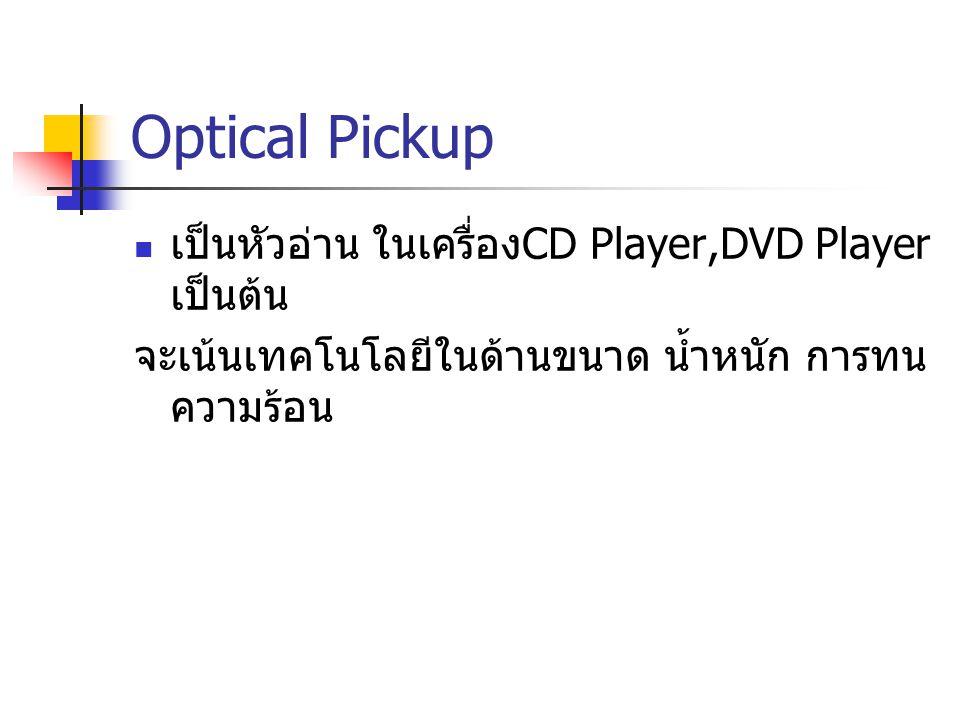 Optical Pickup เป็นหัวอ่าน ในเครื่อง CD Player,DVD Player เป็นต้น จะเน้นเทคโนโลยีในด้านขนาด น้ำหนัก การทน ความร้อน