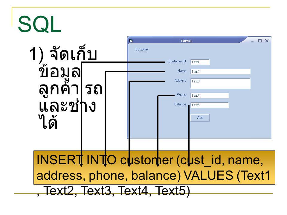 SQL 1) จัดเก็บ ข้อมูล ลูกค้า รถ และช่าง ได้ INSERT INTO customer (cust_id, name, address, phone, balance) VALUES (Text1, Text2, Text3, Text4, Text5)
