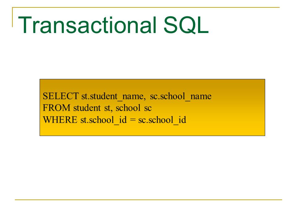 Transactional SQL SELECT st.student_name, sc.school_name FROM student st, school sc WHERE st.school_id = sc.school_id
