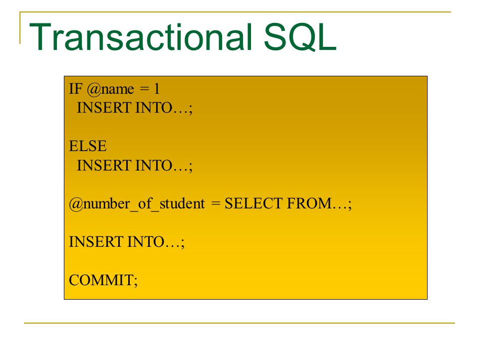 Transactional SQL IF @name = 1 INSERT INTO…; ELSE INSERT INTO…; @number_of_student = SELECT FROM…; INSERT INTO…; COMMIT;