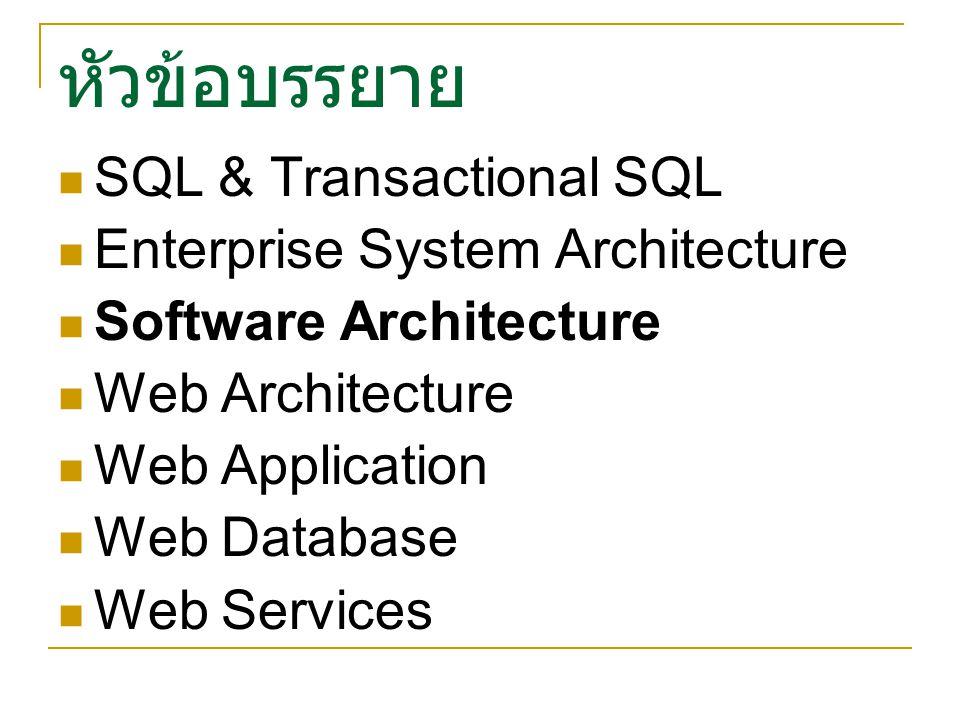 หัวข้อบรรยาย SQL & Transactional SQL Enterprise System Architecture Software Architecture Web Architecture Web Application Web Database Web Services