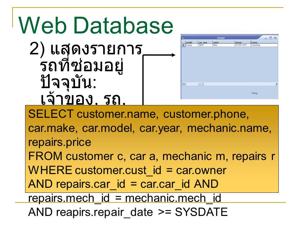 Web Database 2) แสดงรายการ รถที่ซ่อมอยู่ ปัจจุบัน : เจ้าของ, รถ, ช่าง SELECT customer.name, customer.phone, car.make, car.model, car.year, mechanic.na