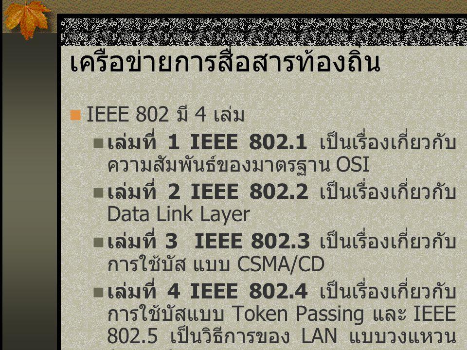 เครือข่ายการสื่อสารท้องถิ่น IEEE 802 มี 4 เล่ม เล่มที่ 1 IEEE 802.1 เป็นเรื่องเกี่ยวกับ ความสัมพันธ์ของมาตรฐาน OSI เล่มที่ 2 IEEE 802.2 เป็นเรื่องเกี่ยวกับ Data Link Layer เล่มที่ 3 IEEE 802.3 เป็นเรื่องเกี่ยวกับ การใช้บัส แบบ CSMA/CD เล่มที่ 4 IEEE 802.4 เป็นเรื่องเกี่ยวกับ การใช้บัสแบบ Token Passing และ IEEE 802.5 เป็นวิธีการของ LAN แบบวงแหวน ( Ring )