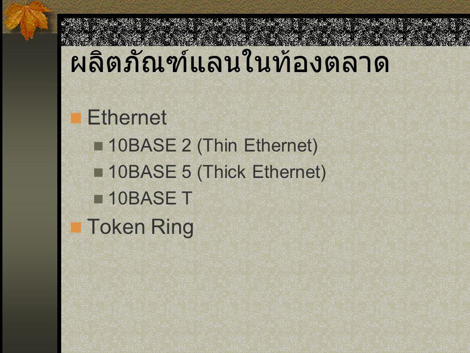 ผลิตภัณฑ์แลนในท้องตลาด Ethernet 10BASE 2 (Thin Ethernet) 10BASE 5 (Thick Ethernet) 10BASE T Token Ring