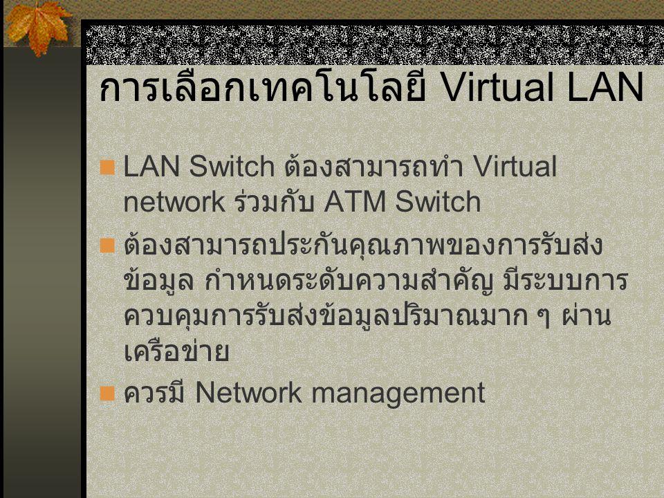 การเลือกเทคโนโลยี Virtual LAN LAN Switch ต้องสามารถทำ Virtual network ร่วมกับ ATM Switch ต้องสามารถประกันคุณภาพของการรับส่ง ข้อมูล กำหนดระดับความสำคัญ มีระบบการ ควบคุมการรับส่งข้อมูลปริมาณมาก ๆ ผ่าน เครือข่าย ควรมี Network management