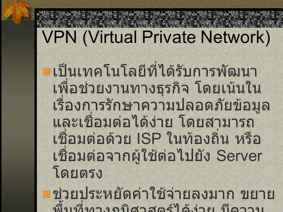 VPN (Virtual Private Network) เป็นเทคโนโลยีที่ได้รับการพัฒนา เพื่อช่วยงานทางธุรกิจ โดยเน้นใน เรื่องการรักษาความปลอดภัยข้อมูล และเชื่อมต่อได้ง่าย โดยสามารถ เชื่อมต่อด้วย ISP ในท้องถิ่น หรือ เชื่อมต่อจากผู้ใช้ต่อไปยัง Server โดยตรง ช่วยประหยัดค่าใช้จ่ายลงมาก ขยาย พื้นที่ทางภูมิศาสตร์ได้ง่าย มีความ เชื่อถือได้สูง