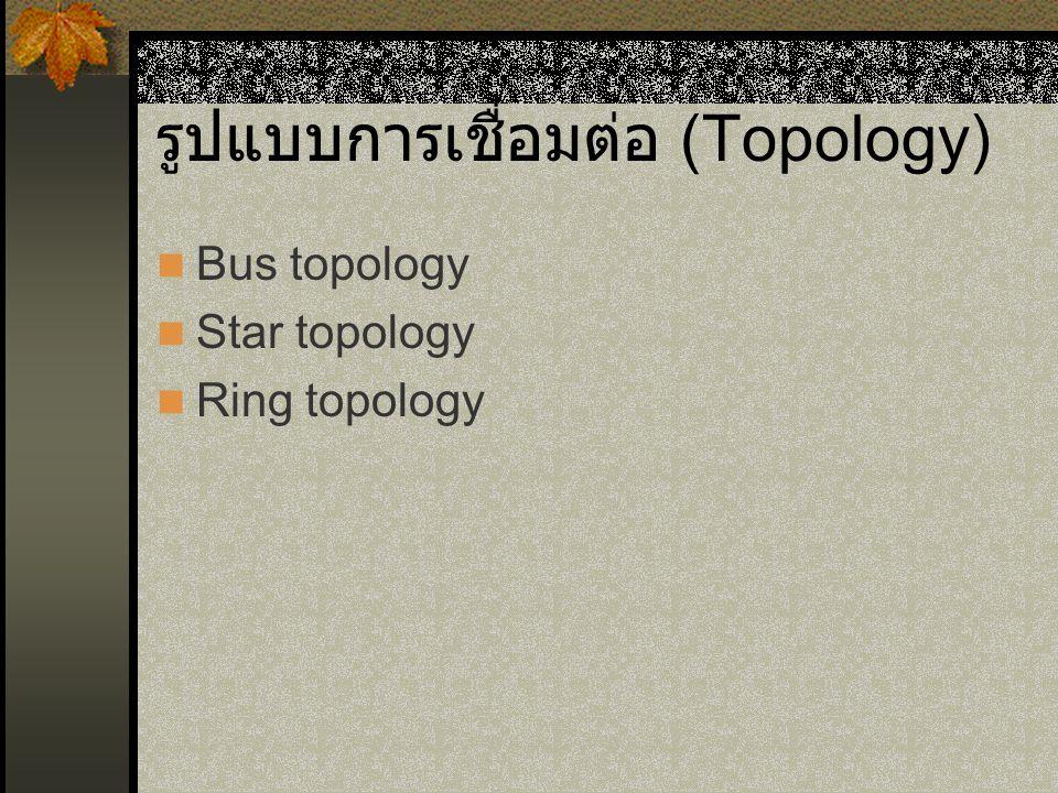 รูปแบบการเชื่อมต่อ (Topology) Bus topology Star topology Ring topology