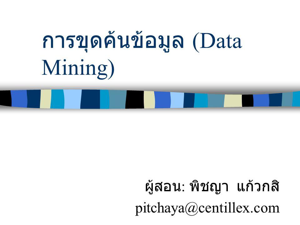 การขุดค้นข้อมูล (Data Mining) ผู้สอน : พิชญา แก้วกสิ pitchaya@centillex.com