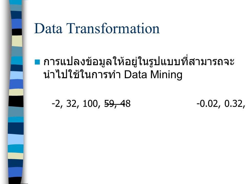 Data Transformation การแปลงข้อมูลให้อยู่ในรูปแบบที่สามารถจะ นำไปใช้ในการทำ Data Mining -2, 32, 100, 59, 48 -0.02, 0.32, 1.00, 0.59, 0.48
