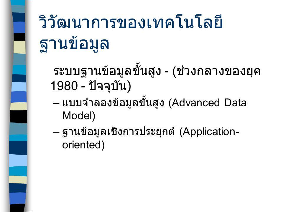 วิวัฒนาการของเทคโนโลยี ฐานข้อมูล ระบบฐานข้อมูลขั้นสูง - ( ช่วงกลางของยุค 1980 - ปัจจุบัน ) – แบบจำลองข้อมูลขั้นสูง (Advanced Data Model) – ฐานข้อมูลเชิงการประยุกต์ (Application- oriented)