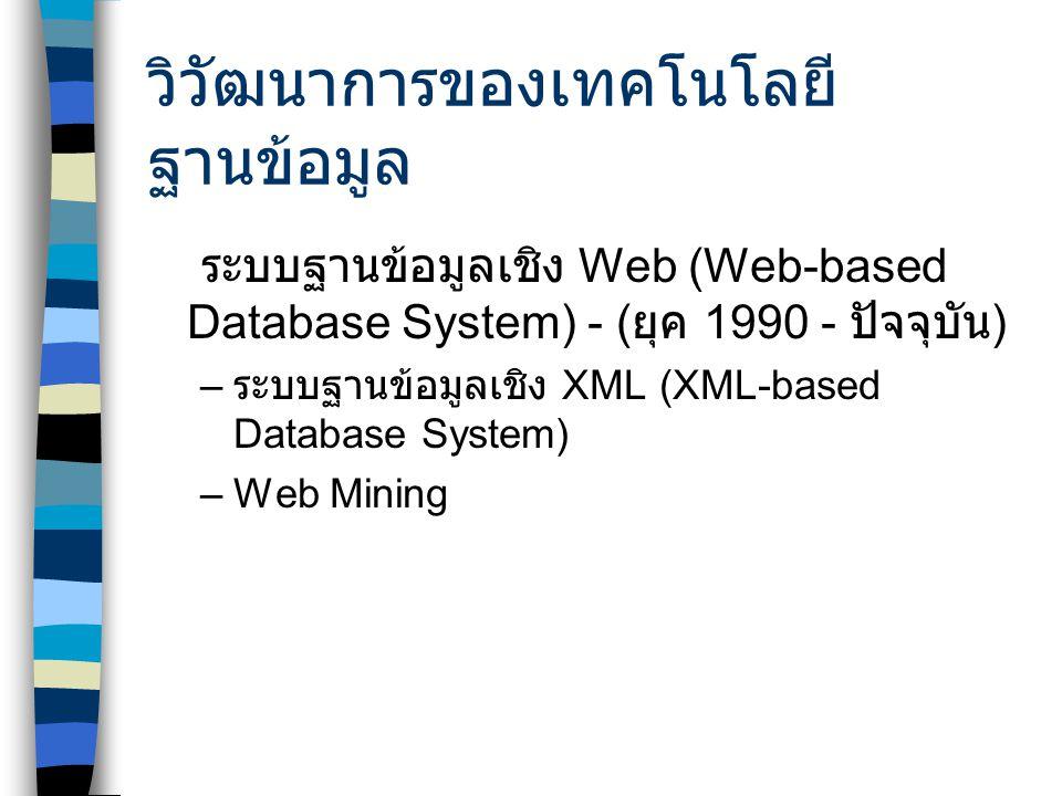 วิวัฒนาการของเทคโนโลยี ฐานข้อมูล ระบบฐานข้อมูลเชิง Web (Web-based Database System) - ( ยุค 1990 - ปัจจุบัน ) – ระบบฐานข้อมูลเชิง XML (XML-based Database System) –Web Mining