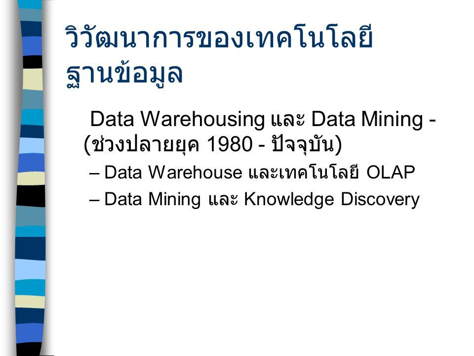 วิวัฒนาการของเทคโนโลยี ฐานข้อมูล Data Warehousing และ Data Mining - ( ช่วงปลายยุค 1980 - ปัจจุบัน ) –Data Warehouse และเทคโนโลยี OLAP –Data Mining และ Knowledge Discovery