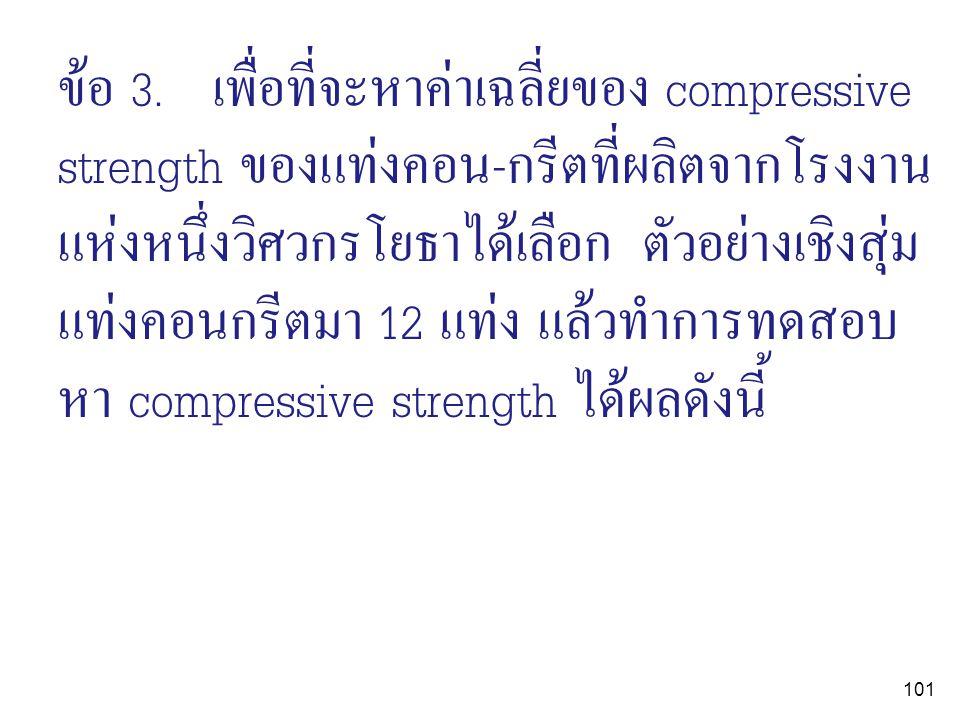 101 ข้อ 3. เพื่อที่จะหาค่าเฉลี่ยของ compressive strength ของแท่งคอน-กรีตที่ผลิตจากโรงงาน แห่งหนึ่งวิศวกรโยธาได้เลือก ตัวอย่างเชิงสุ่ม แท่งคอนกรีตมา 12