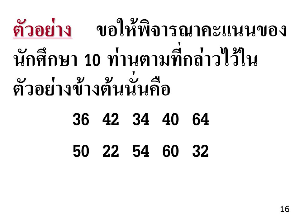 ตัวอย่าง ตัวอย่าง ขอให้พิจารณาคะแนนของ นักศึกษา 10 ท่านตามที่กล่าวไว้ใน ตัวอย่างข้างต้นนั่นคือ 3642344064 5022546032 16
