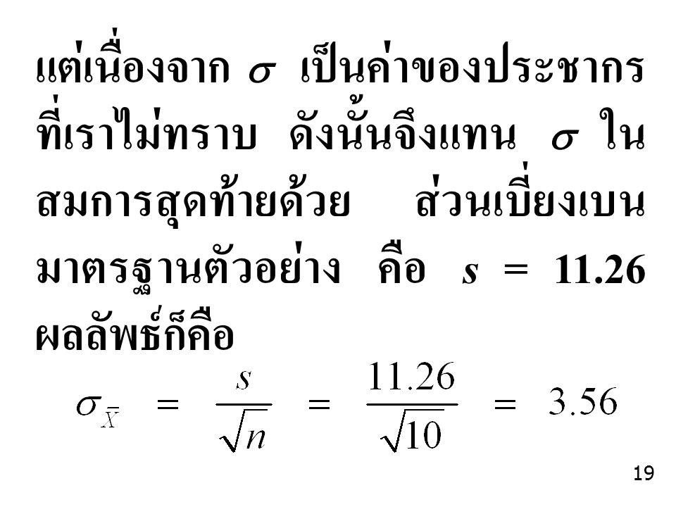 แต่เนื่องจาก  เป็นค่าของประชากร ที่เราไม่ทราบ ดังนั้นจึงแทน  ใน สมการสุดท้ายด้วย ส่วนเบี่ยงเบน มาตรฐานตัวอย่าง คือ s = 11.26 ผลลัพธ์ก็คือ 19