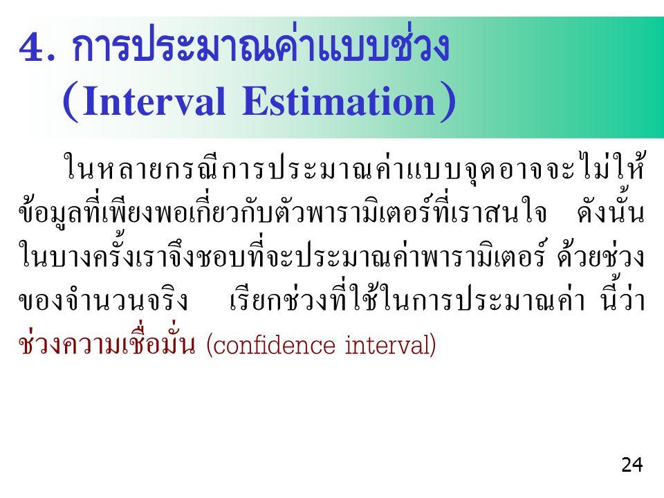 4. การประมาณค่าแบบช่วง (Interval Estimation) ในหลายกรณีการประมาณค่าแบบจุดอาจจะไม่ให้ ข้อมูลที่เพียงพอเกี่ยวกับตัวพารามิเตอร์ที่เราสนใจ ดังนั้น ในบางคร