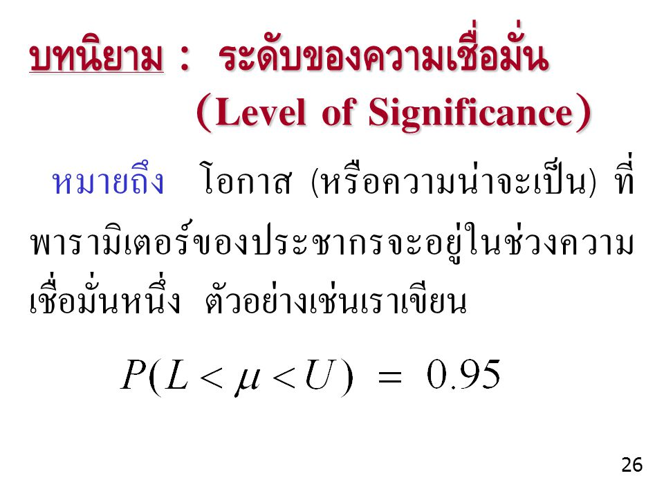 บทนิยาม : ระดับของความเชื่อมั่น (Level of Significance) (Level of Significance) หมายถึง โอกาส (หรือความน่าจะเป็น) ที่ พารามิเตอร์ของประชากรจะอยู่ในช่ว