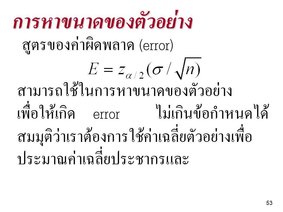 53 การหาขนาดของตัวอย่าง สูตรของค่าผิดพลาด (error) สามารถใช้ในการหาขนาดของตัวอย่าง เพื่อให้เกิด error ไม่เกินข้อกำหนดได้ สมมุติว่าเราต้องการใช้ค่าเฉลี่
