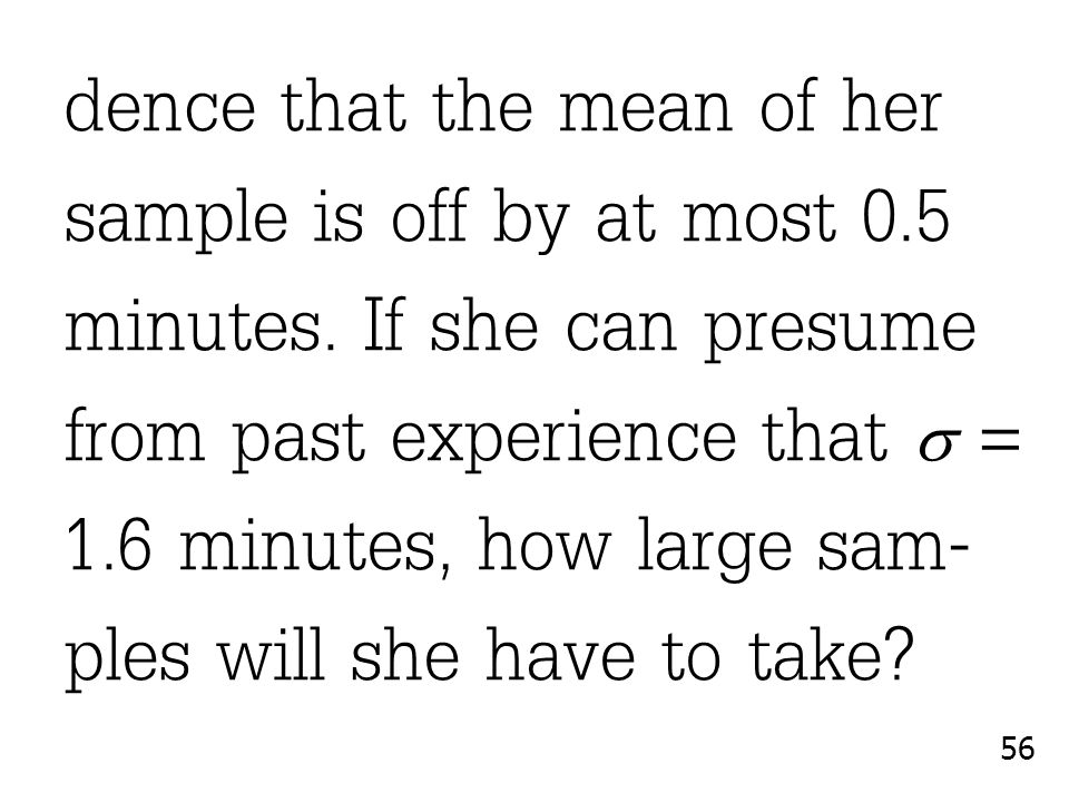 dence that the mean of her sample is off by at most 0.5 minutes. If she can presume from past experience that  = 1.6 minutes, how large sam- ples wil