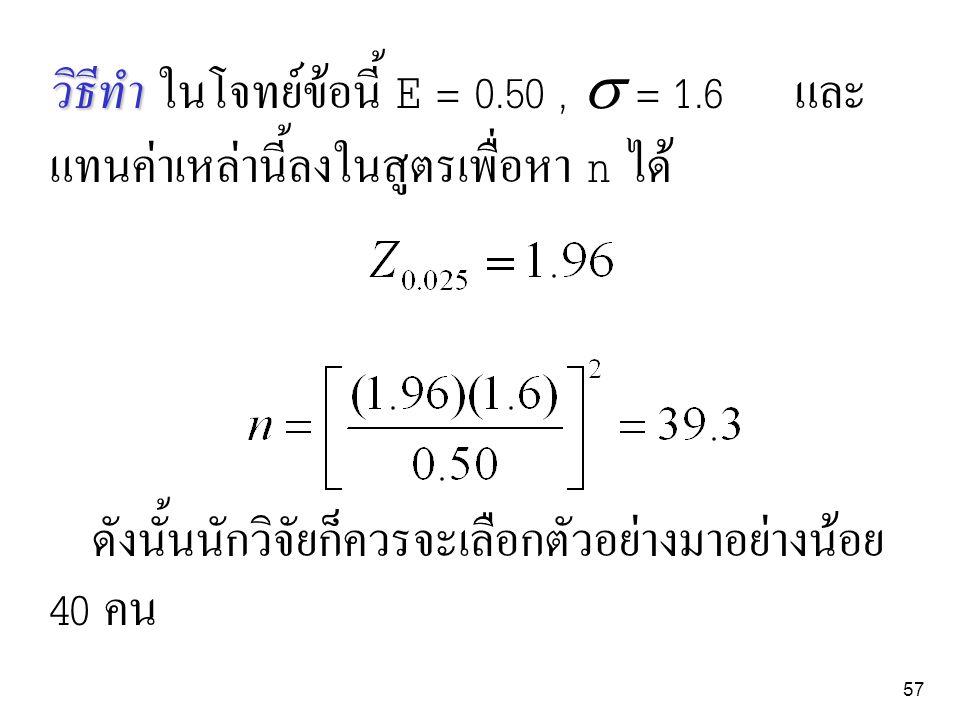 57 วิธีทำ วิธีทำ ในโจทย์ข้อนี้ E = 0.50,  = 1.6 และ แทนค่าเหล่านี้ลงในสูตรเพื่อหา n ได้ ดังนั้นนักวิจัยก็ควรจะเลือกตัวอย่างมาอย่างน้อย 40 คน