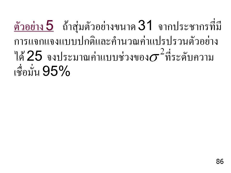 ตัวอย่าง 5 ตัวอย่าง 5 ถ้าสุ่มตัวอย่างขนาด 31 จากประชากรที่มี การแจกแจงแบบปกติและคำนวณค่าแปรปรวนตัวอย่าง ได้ 25 จงประมาณค่าแบบช่วงของ ที่ระดับความ เชื่
