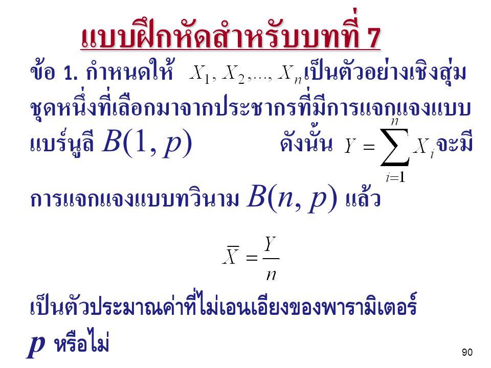90 แบบฝึกหัดสำหรับบทที่ 7 ข้อ 1. กำหนดให้ เป็นตัวอย่างเชิงสุ่ม ชุดหนึ่งที่เลือกมาจากประชากรที่มีการแจกแจงแบบ แบร์นูลี B(1, p) ดังนั้น จะมี การแจกแจงแบ